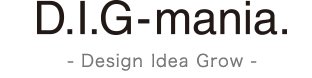 D.I.G mania. -Design Idea Grow-